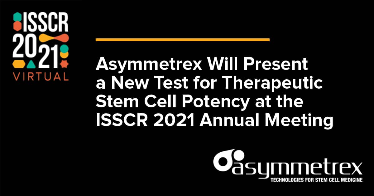 Asymmetrex Will Present a New Test for Therapeutic Stem Cell Potency at the ISSCR 2021 Annual Meeting